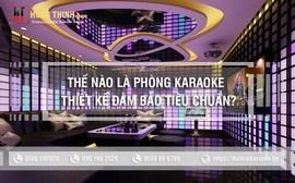 Thế nào là phòng hát karaoke thiết kế đảm bảo đạt tiêu chuẩn?